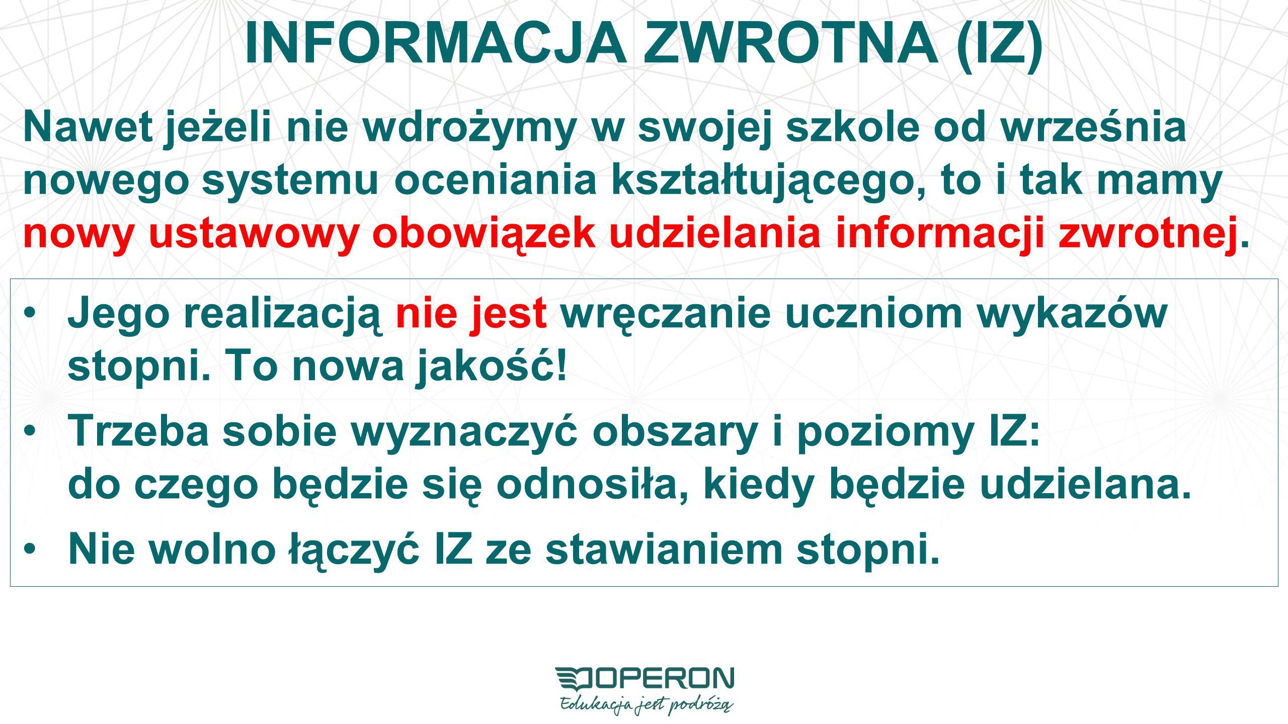 INFORMACJA ZWROTNA (IZ) Nawet jeżeli nie wdrożymy w swojej szkole od września nowego systemu oceniania kształtującego, to i tak mamy nowy ustawowy obowiązek udzielania informacji zwrotnej.