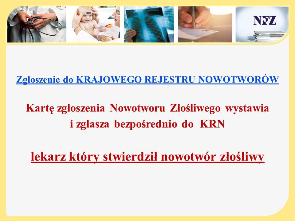 Zgłoszenie do KRAJOWEGO REJESTRU NOWOTWORÓW Kartę zgłoszenia Nowotworu Złośliwego wystawia i zgłasza bezpośrednio do KRN lekarz który stwierdził nowot