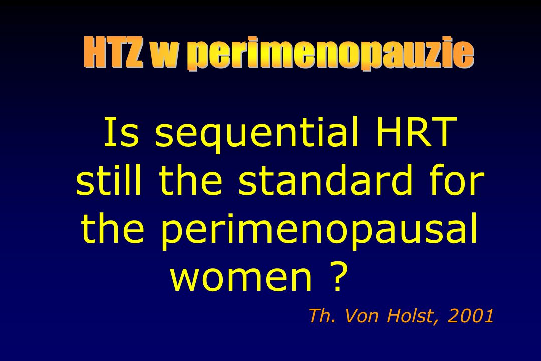 Is sequential HRT still the standard for the perimenopausal women ? Th. Von Holst, 2001