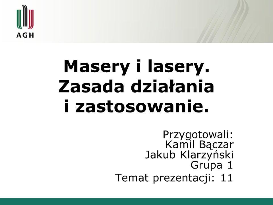 Masery i lasery. Zasada działania i zastosowanie. Przygotowali: Kamil Bączar Jakub Klarzyński Grupa 1 Temat prezentacji: 11