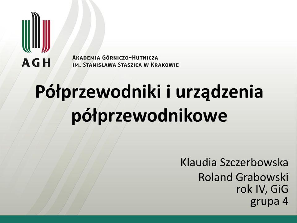 Półprzewodniki i urządzenia półprzewodnikowe Klaudia Szczerbowska Roland Grabowski rok IV, GiG grupa 4