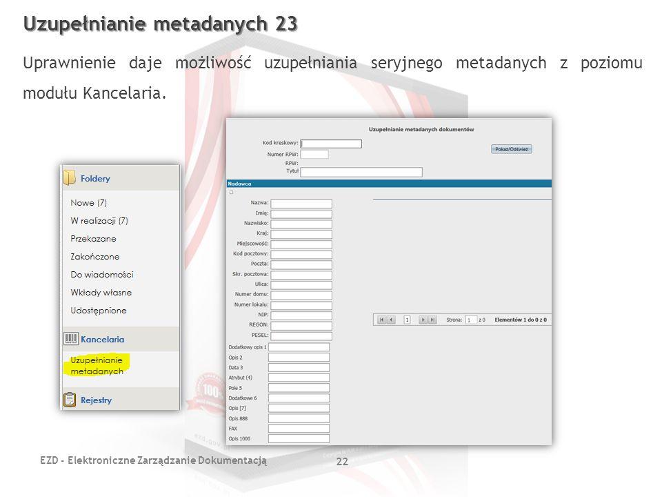 EZD - Elektroniczne Zarządzanie Dokumentacją 22 Uzupełnianie metadanych 23 Uprawnienie daje możliwość uzupełniania seryjnego metadanych z poziomu modu
