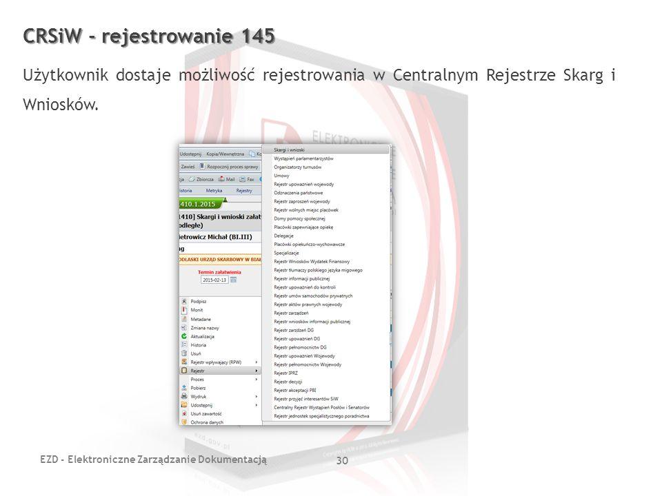 EZD - Elektroniczne Zarządzanie Dokumentacją 30 CRSiW - rejestrowanie 145 Użytkownik dostaje możliwość rejestrowania w Centralnym Rejestrze Skarg i Wn