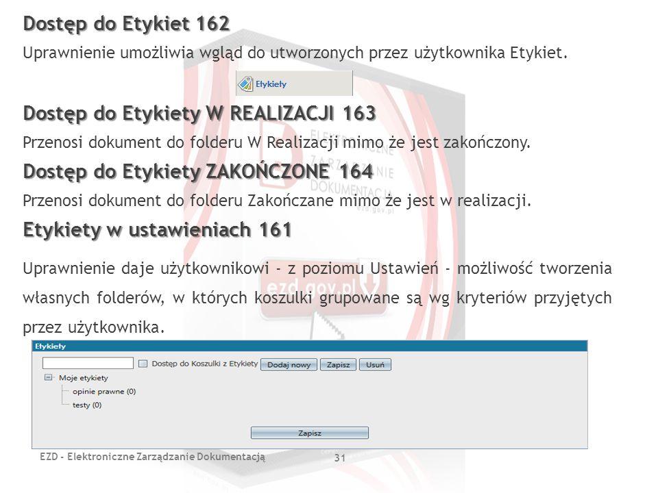 EZD - Elektroniczne Zarządzanie Dokumentacją 31 Dostęp do Etykiet 162 Uprawnienie umożliwia wgląd do utworzonych przez użytkownika Etykiet. Dostęp do