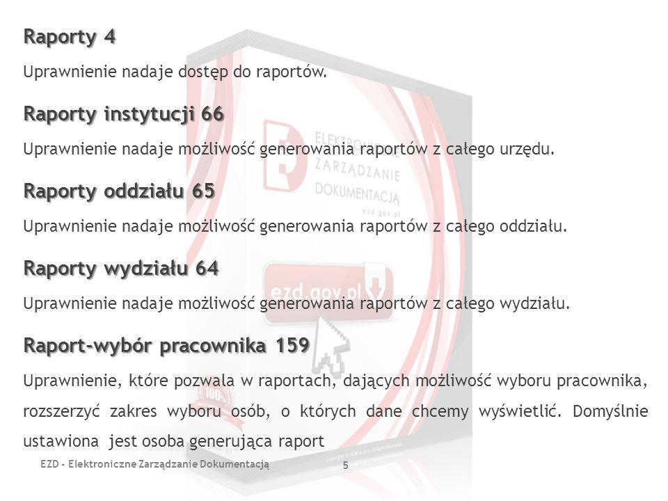 EZD - Elektroniczne Zarządzanie Dokumentacją 5 Raporty 4 Uprawnienie nadaje dostęp do raportów. Raporty instytucji 66 Uprawnienie nadaje możliwość gen