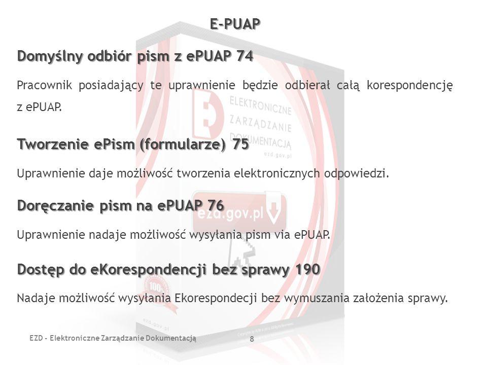 EZD - Elektroniczne Zarządzanie Dokumentacją 8 E-PUAP Domyślny odbiór pism z ePUAP 74 Pracownik posiadający te uprawnienie będzie odbierał całą koresp