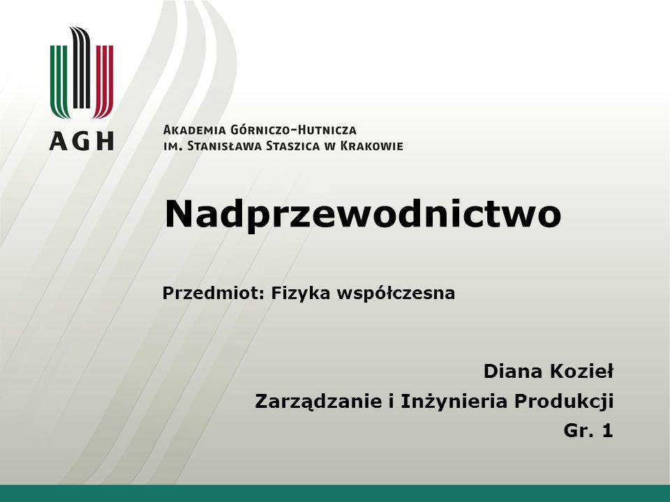 Nadprzewodnictwo Przedmiot: Fizyka współczesna Diana Kozieł Zarządzanie i Inżynieria Produkcji Gr. 1