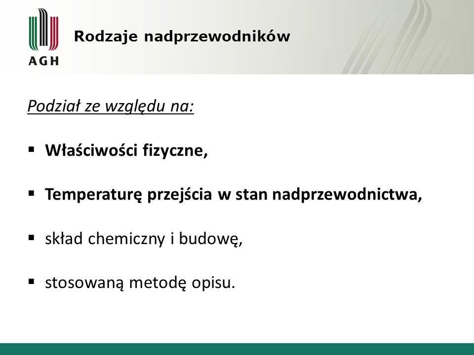 Rodzaje nadprzewodników Podział ze względu na:  Właściwości fizyczne,  Temperaturę przejścia w stan nadprzewodnictwa,  skład chemiczny i budowę, 