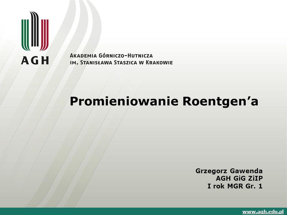 Promieniowanie Roentgen'a Grzegorz Gawenda AGH GiG ZiIP I rok MGR Gr. 1 www.agh.edu.pl