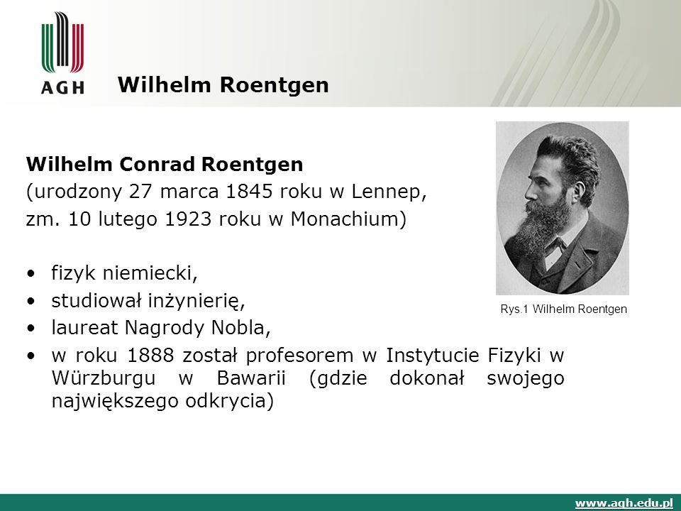 Wilhelm Roentgen Wilhelm Conrad Roentgen (urodzony 27 marca 1845 roku w Lennep, zm. 10 lutego 1923 roku w Monachium) fizyk niemiecki, studiował inżyni