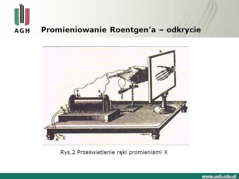 Promieniowanie Roentgen'a – odkrycie Rys.2 Prześwietlenie ręki promieniami X www.agh.edu.pl