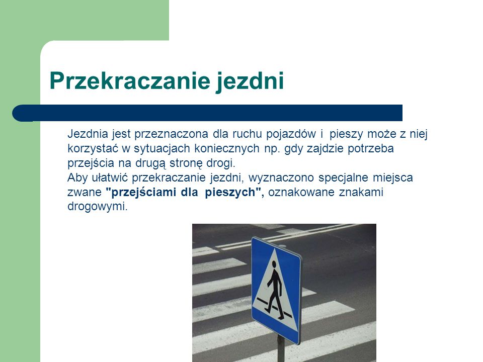 Przekraczanie jezdni Jezdnia jest przeznaczona dla ruchu pojazdów i pieszy może z niej korzystać w sytuacjach koniecznych np. gdy zajdzie potrzeba prz