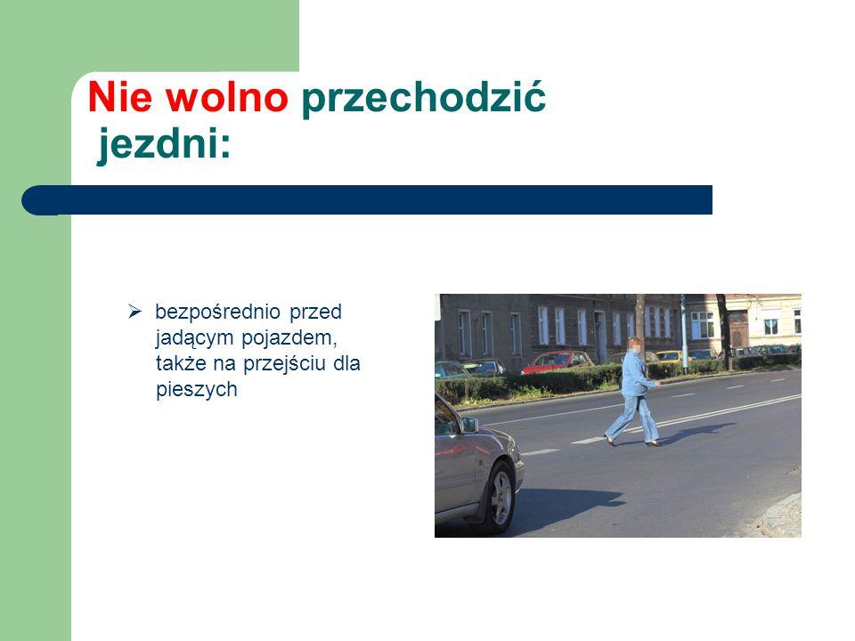 Nie wolno przechodzić jezdni:  bezpośrednio przed jadącym pojazdem, także na przejściu dla pieszych