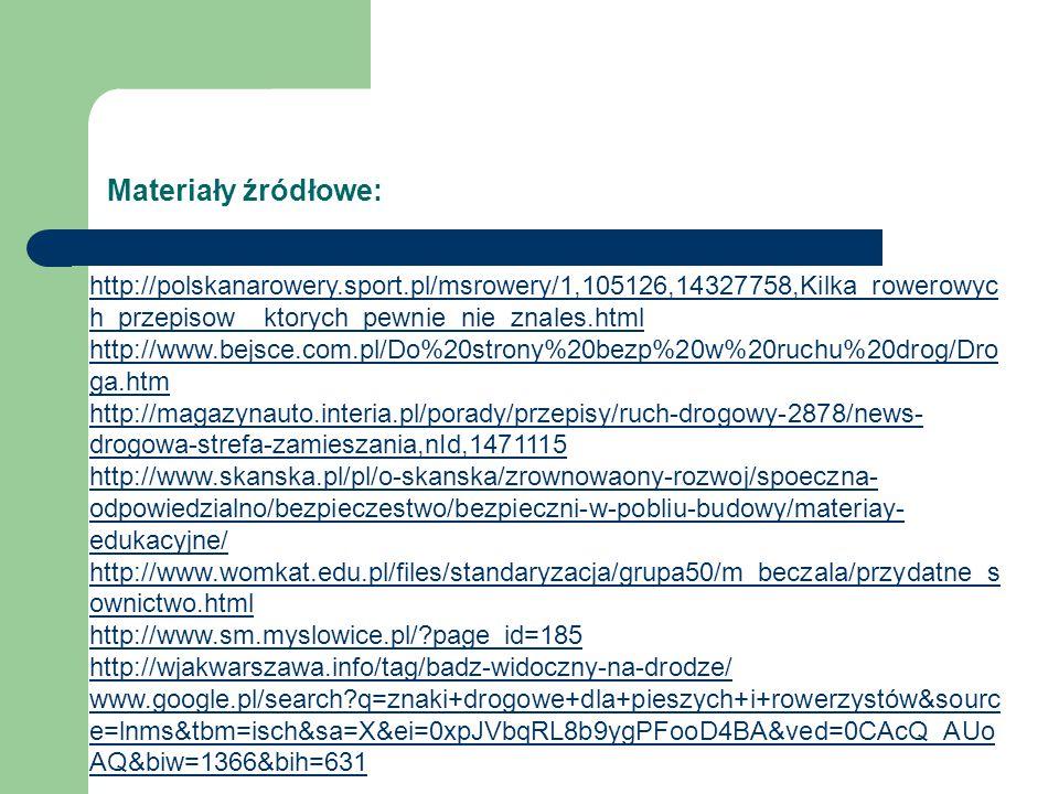 Materiały źródłowe: http://polskanarowery.sport.pl/msrowery/1,105126,14327758,Kilka_rowerowyc h_przepisow__ktorych_pewnie_nie_znales.html http://www.bejsce.com.pl/Do%20strony%20bezp%20w%20ruchu%20drog/Dro ga.htm http://magazynauto.interia.pl/porady/przepisy/ruch-drogowy-2878/news- drogowa-strefa-zamieszania,nId,1471115 http://www.skanska.pl/pl/o-skanska/zrownowaony-rozwoj/spoeczna- odpowiedzialno/bezpieczestwo/bezpieczni-w-pobliu-budowy/materiay- edukacyjne/ http://www.womkat.edu.pl/files/standaryzacja/grupa50/m_beczala/przydatne_s ownictwo.html http://www.sm.myslowice.pl/?page_id=185 http://wjakwarszawa.info/tag/badz-widoczny-na-drodze/ www.google.pl/search?q=znaki+drogowe+dla+pieszych+i+rowerzystów&sourc e=lnms&tbm=isch&sa=X&ei=0xpJVbqRL8b9ygPFooD4BA&ved=0CAcQ_AUo AQ&biw=1366&bih=631