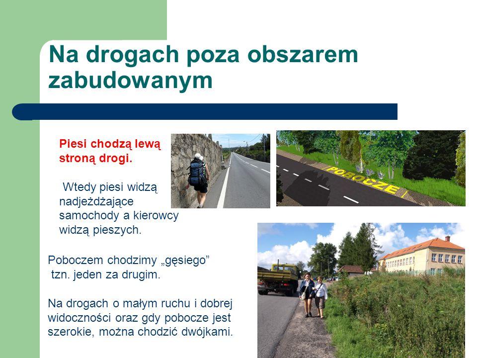 Na drogach poza obszarem zabudowanym Piesi chodzą lewą stroną drogi. Wtedy piesi widzą nadjeżdżające samochody a kierowcy widzą pieszych. Poboczem cho