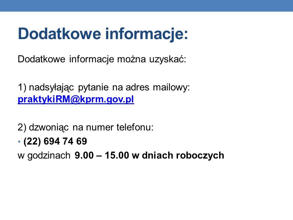 Dodatkowe informacje: Dodatkowe informacje można uzyskać: 1) nadsyłając pytanie na adres mailowy: praktykiRM@kprm.gov.pl praktykiRM@kprm.gov.pl 2) dzw