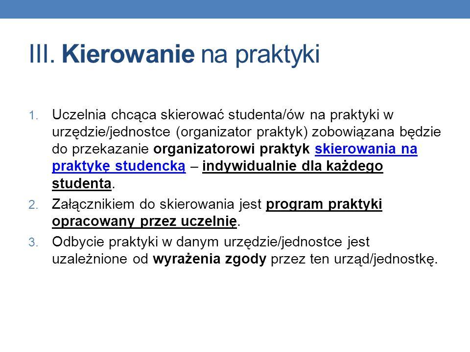 III. Kierowanie na praktyki 1. Uczelnia chcąca skierować studenta/ów na praktyki w urzędzie/jednostce (organizator praktyk) zobowiązana będzie do prze