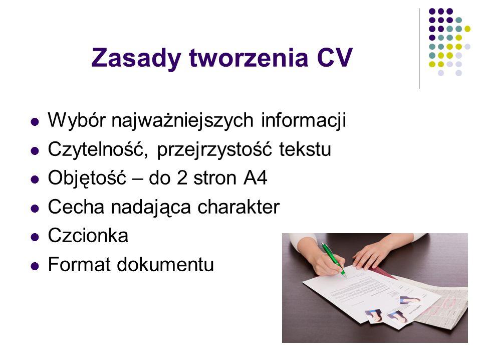 Zasady tworzenia CV Wybór najważniejszych informacji Czytelność, przejrzystość tekstu Objętość – do 2 stron A4 Cecha nadająca charakter Czcionka Forma