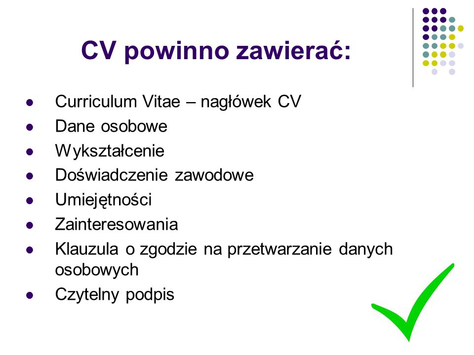 CV powinno zawierać: Curriculum Vitae – nagłówek CV Dane osobowe Wykształcenie Doświadczenie zawodowe Umiejętności Zainteresowania Klauzula o zgodzie
