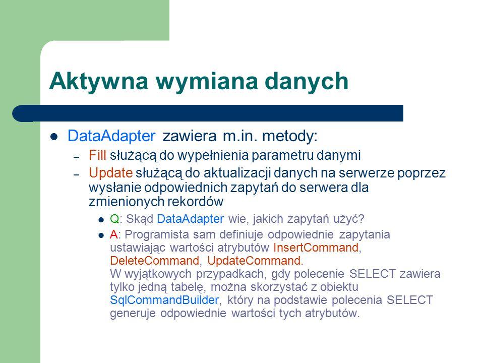 Aktywna wymiana danych DataAdapter zawiera m.in. metody: – Fill służącą do wypełnienia parametru danymi – Update służącą do aktualizacji danych na ser