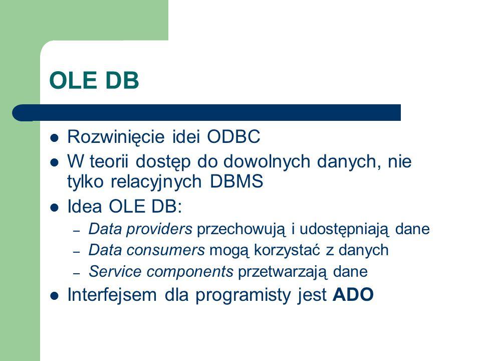 OLE DB Rozwinięcie idei ODBC W teorii dostęp do dowolnych danych, nie tylko relacyjnych DBMS Idea OLE DB: – Data providers przechowują i udostępniają