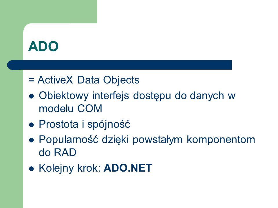 ADO = ActiveX Data Objects Obiektowy interfejs dostępu do danych w modelu COM Prostota i spójność Popularność dzięki powstałym komponentom do RAD Kole
