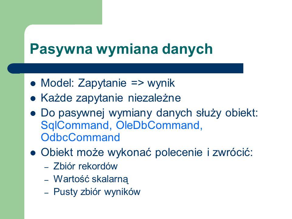Pasywna wymiana danych Model: Zapytanie => wynik Każde zapytanie niezależne Do pasywnej wymiany danych służy obiekt: SqlCommand, OleDbCommand, OdbcCom