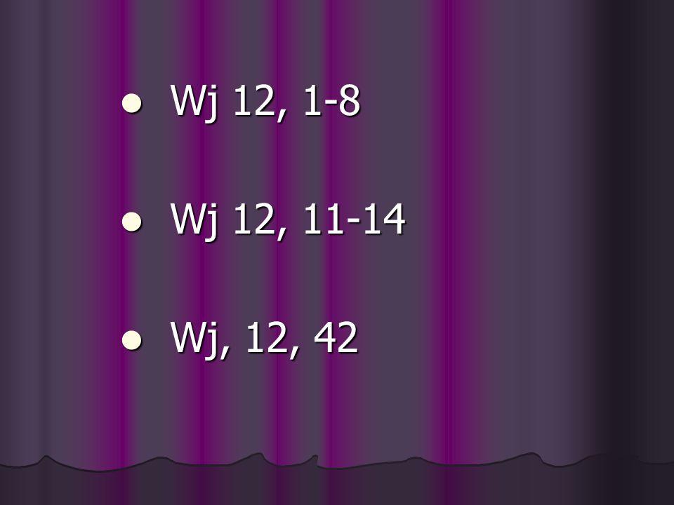 Wj 12, 1-8 Wj 12, 1-8 Wj 12, 11-14 Wj 12, 11-14 Wj, 12, 42 Wj, 12, 42