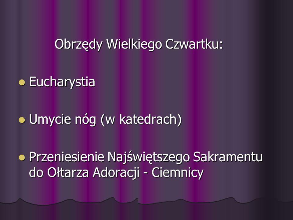 Obrzędy Wielkiego Czwartku: Obrzędy Wielkiego Czwartku: Eucharystia Eucharystia Umycie nóg (w katedrach) Umycie nóg (w katedrach) Przeniesienie Najświętszego Sakramentu do Ołtarza Adoracji - Ciemnicy Przeniesienie Najświętszego Sakramentu do Ołtarza Adoracji - Ciemnicy
