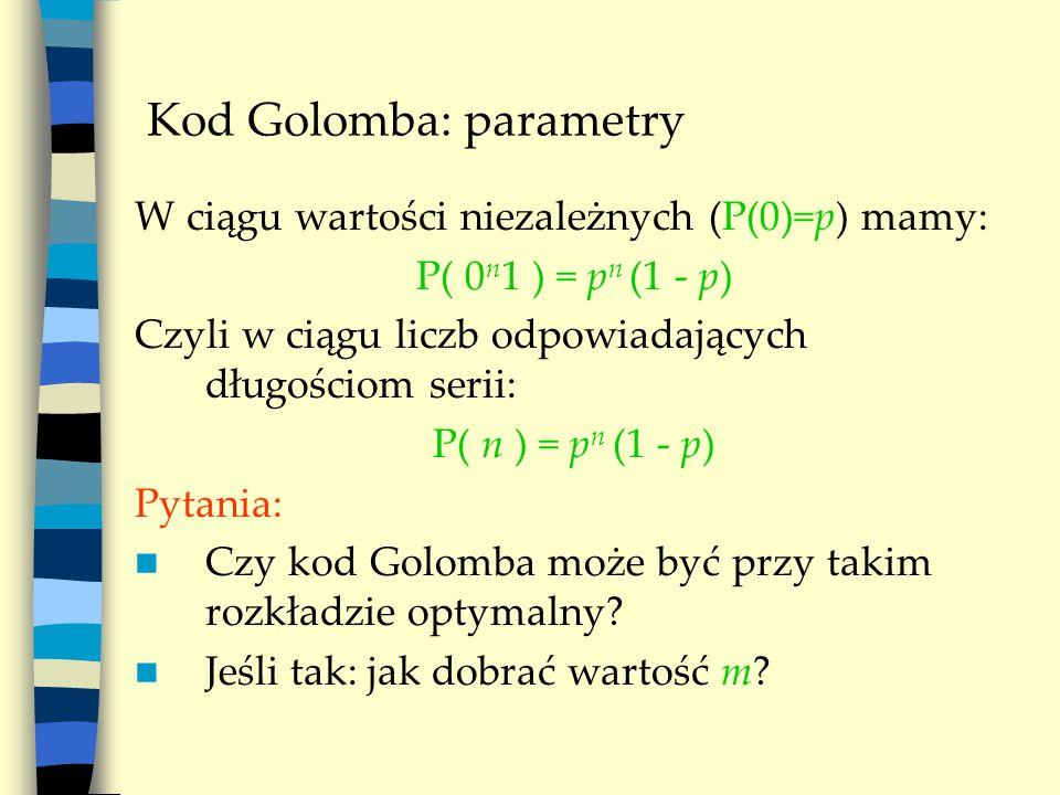 Kod Golomba: parametry W ciągu wartości niezależnych (P(0)=p) mamy: P( 0 n 1 ) = p n (1 - p) Czyli w ciągu liczb odpowiadających długościom serii: P( n ) = p n (1 - p) Pytania: Czy kod Golomba może być przy takim rozkładzie optymalny.