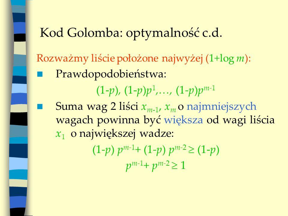 Kod Golomba: optymalność c.d. Rozważmy liście położone najwyżej (1+log m): Prawdopodobieństwa: (1-p), (1-p)p 1,…, (1-p)p m-1 Suma wag 2 liści x m-1, x