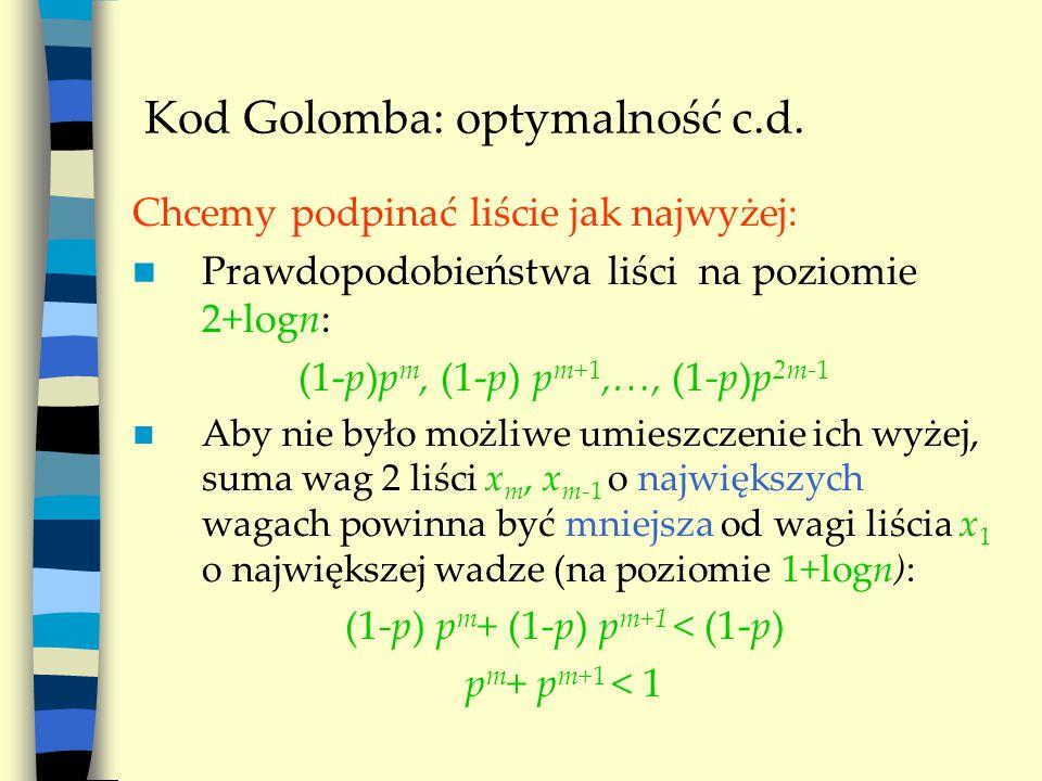 Kod Golomba: optymalność c.d. Chcemy podpinać liście jak najwyżej: Prawdopodobieństwa liści na poziomie 2+logn: (1-p)p m, (1-p) p m+1,…, (1-p)p 2m-1 A