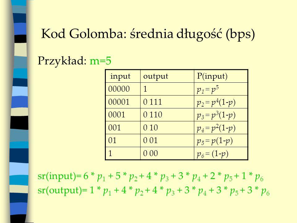 Kod Golomba: średnia długość (bps) Przykład: m=5 sr(input)= 6 * p 1 + 5 * p 2 + 4 * p 3 + 3 * p 4 + 2 * p 5 + 1 * p 6 sr(output)= 1 * p 1 + 4 * p 2 +