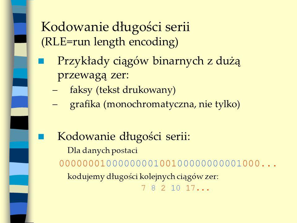 Kodowanie długości serii (RLE=run length encoding) Przykłady ciągów binarnych z dużą przewagą zer: –faksy (tekst drukowany) –grafika (monochromatyczna, nie tylko) Kodowanie długości serii: Dla danych postaci 0000000100000000100100000000001000...