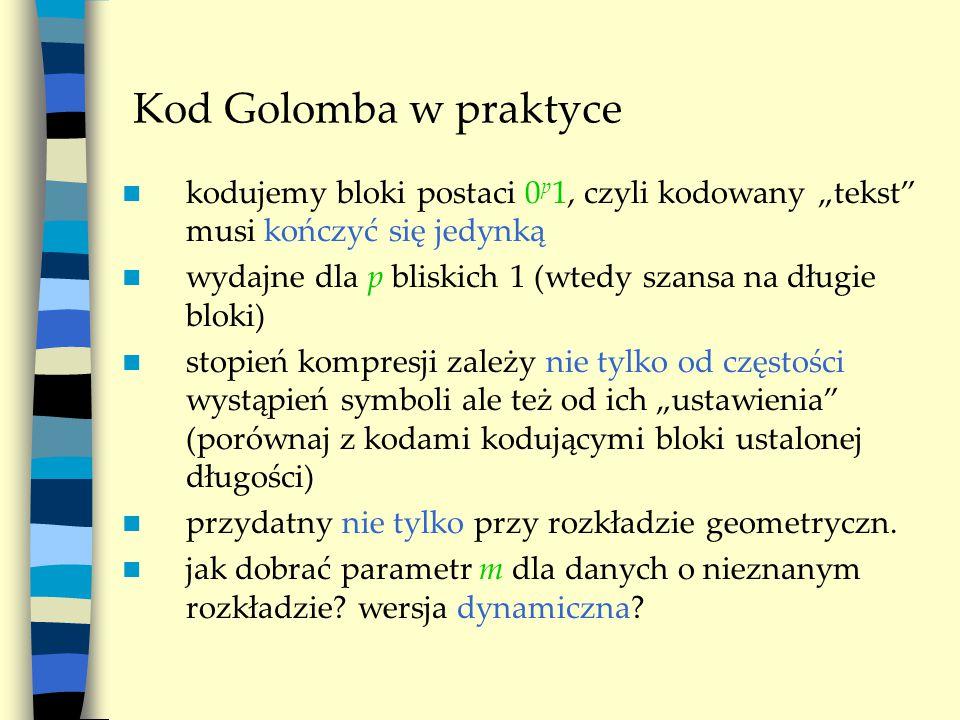 """Kod Golomba w praktyce kodujemy bloki postaci 0 p 1, czyli kodowany """"tekst musi kończyć się jedynką wydajne dla p bliskich 1 (wtedy szansa na długie bloki) stopień kompresji zależy nie tylko od częstości wystąpień symboli ale też od ich """"ustawienia (porównaj z kodami kodującymi bloki ustalonej długości) przydatny nie tylko przy rozkładzie geometryczn."""