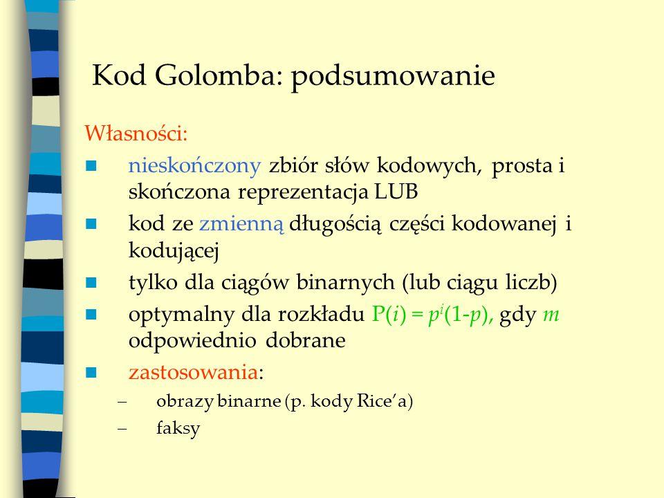Kod Golomba: podsumowanie Własności: nieskończony zbiór słów kodowych, prosta i skończona reprezentacja LUB kod ze zmienną długością części kodowanej i kodującej tylko dla ciągów binarnych (lub ciągu liczb) optymalny dla rozkładu P(i) = p i (1-p), gdy m odpowiednio dobrane zastosowania: –obrazy binarne (p.