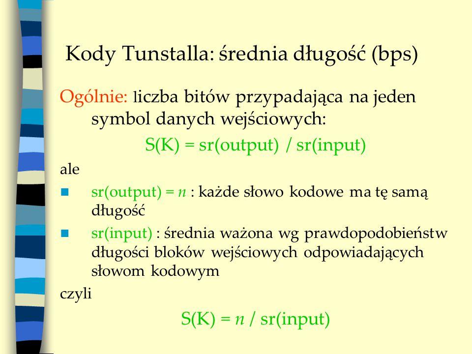 Kody Tunstalla: średnia długość (bps) Ogólnie: l iczba bitów przypadająca na jeden symbol danych wejściowych: S(K) = sr(output) / sr(input) ale sr(output) = n : każde słowo kodowe ma tę samą długość sr(input) : średnia ważona wg prawdopodobieństw długości bloków wejściowych odpowiadających słowom kodowym czyli S(K) = n / sr(input)