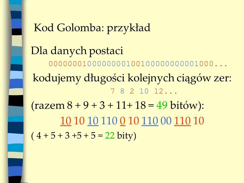 Kod Golomba: średnia długość (bps) Przykład: m=5 sr(input)= 6 * p 1 + 5 * p 2 + 4 * p 3 + 3 * p 4 + 2 * p 5 + 1 * p 6 sr(output)= 1 * p 1 + 4 * p 2 + 4 * p 3 + 3 * p 4 + 3 * p 5 + 3 * p 6 inputoutputP(input) 000001p 1 = p 5 000010 111p 2 = p 4 (1-p) 00010 110p 3 = p 3 (1-p) 0010 10p 4 = p 2 (1-p) 010 01p 5 = p(1-p) 10 00p 6 = (1-p)