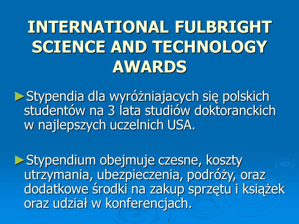 INTERNATIONAL FULBRIGHT SCIENCE AND TECHNOLOGY AWARDS ► Stypendia dla wyróżniajacych się polskich studentów na 3 lata studiów doktoranckich w najlepszych uczelnich USA.