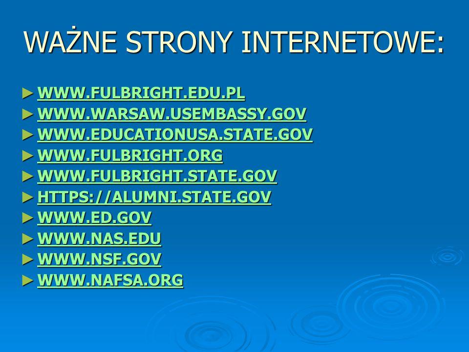 WAŻNE STRONY INTERNETOWE: ► WWW.FULBRIGHT.EDU.PL WWW.FULBRIGHT.EDU.PL ► WWW.WARSAW.USEMBASSY.GOV WWW.WARSAW.USEMBASSY.GOV ► WWW.EDUCATIONUSA.STATE.GOV WWW.EDUCATIONUSA.STATE.GOV ► WWW.FULBRIGHT.ORG WWW.FULBRIGHT.ORG ► WWW.FULBRIGHT.STATE.GOV WWW.FULBRIGHT.STATE.GOV ► HTTPS://ALUMNI.STATE.GOV HTTPS://ALUMNI.STATE.GOV ► WWW.ED.GOV WWW.ED.GOV ► WWW.NAS.EDU WWW.NAS.EDU ► WWW.NSF.GOV WWW.NSF.GOV ► WWW.NAFSA.ORG WWW.NAFSA.ORG