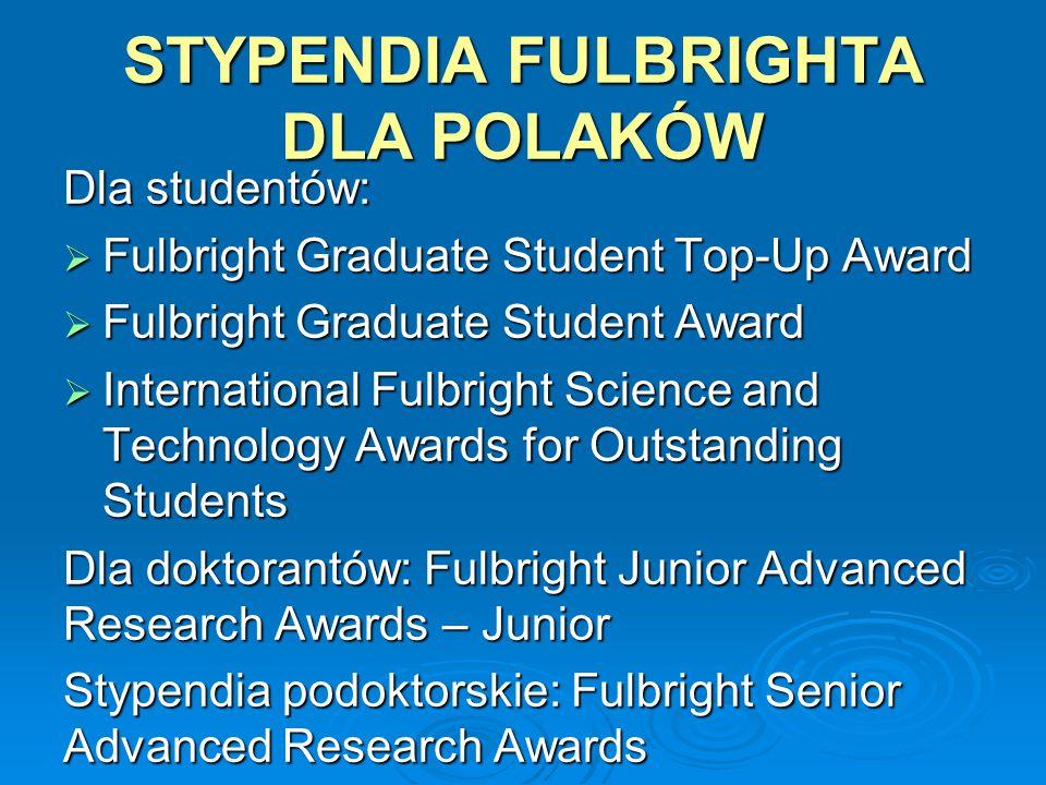 STYPENDIA FULBRIGHTA DLA POLAKÓW Dla studentów:  Fulbright Graduate Student Top-Up Award  Fulbright Graduate Student Award  International Fulbright Science and Technology Awards for Outstanding Students Dla doktorantów: Fulbright Junior Advanced Research Awards – Junior Stypendia podoktorskie: Fulbright Senior Advanced Research Awards