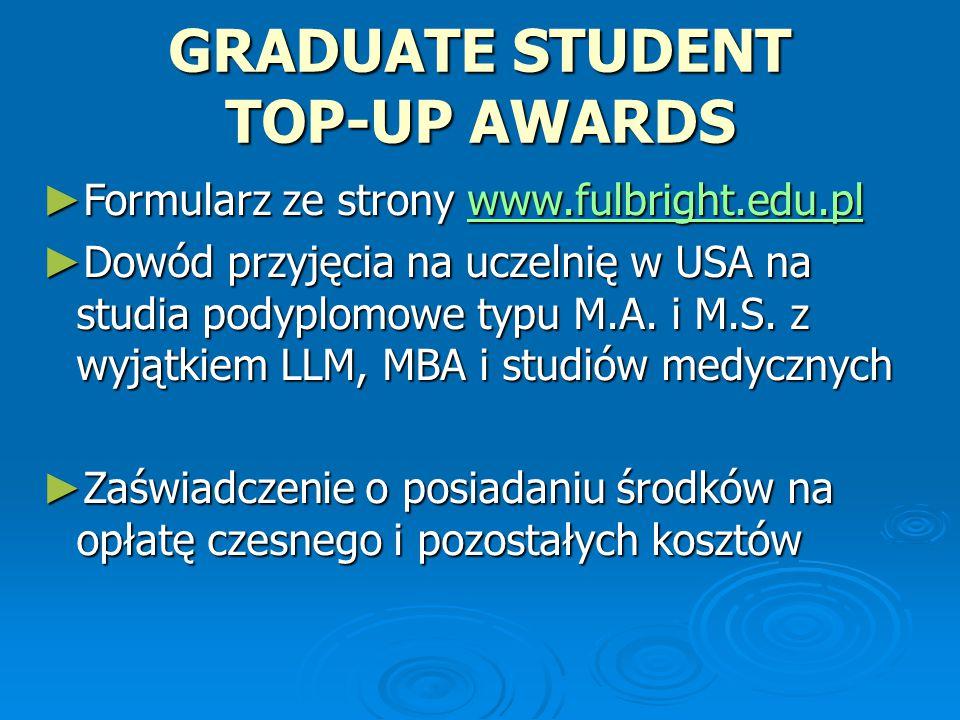 GRADUATE STUDENT TOP-UP AWARDS ► Formularz ze strony www.fulbright.edu.pl www.fulbright.edu.pl ► Dowód przyjęcia na uczelnię w USA na studia podyplomowe typu M.A.