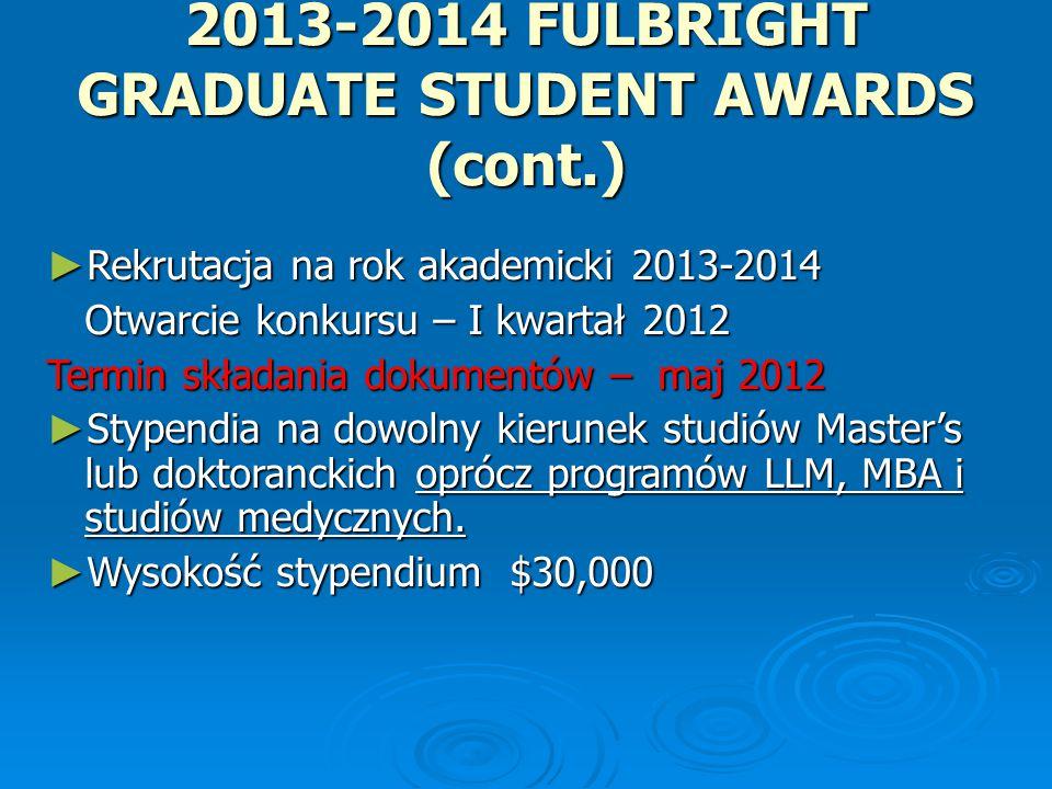 2013-2014 FULBRIGHT GRADUATE STUDENT AWARDS (cont.) ► Rekrutacja na rok akademicki 2013-2014 Otwarcie konkursu – I kwartał 2012 Otwarcie konkursu – I kwartał 2012 Termin składania dokumentów – maj 2012 ► Stypendia na dowolny kierunek studiów Master's lub doktoranckich oprócz programów LLM, MBA i studiów medycznych.