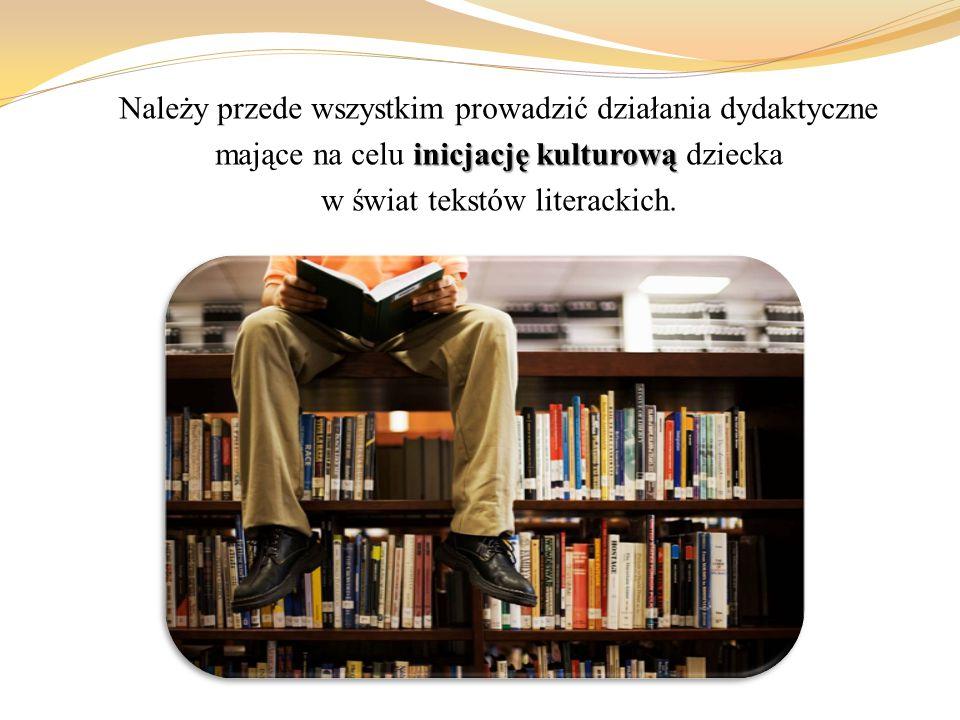 Należy przede wszystkim prowadzić działania dydaktyczne inicjację kulturową mające na celu inicjację kulturową dziecka w świat tekstów literackich.