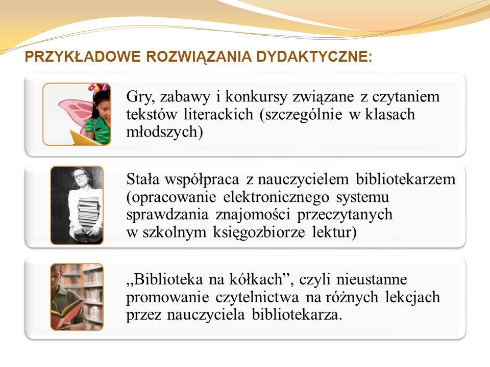 """PRZYKŁADOWE ROZWIĄZANIA DYDAKTYCZNE: Gry, zabawy i konkursy związane z czytaniem tekstów literackich (szczególnie w klasach młodszych) Stała współpraca z nauczycielem bibliotekarzem (opracowanie elektronicznego systemu sprawdzania znajomości przeczytanych w szkolnym księgozbiorze lektur) """"Biblioteka na kółkach , czyli nieustanne promowanie czytelnictwa na różnych lekcjach przez nauczyciela bibliotekarza."""