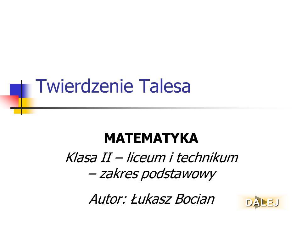 Twierdzenie Talesa MATEMATYKA Klasa II – liceum i technikum – zakres podstawowy Autor: Łukasz Bocian DALEJ