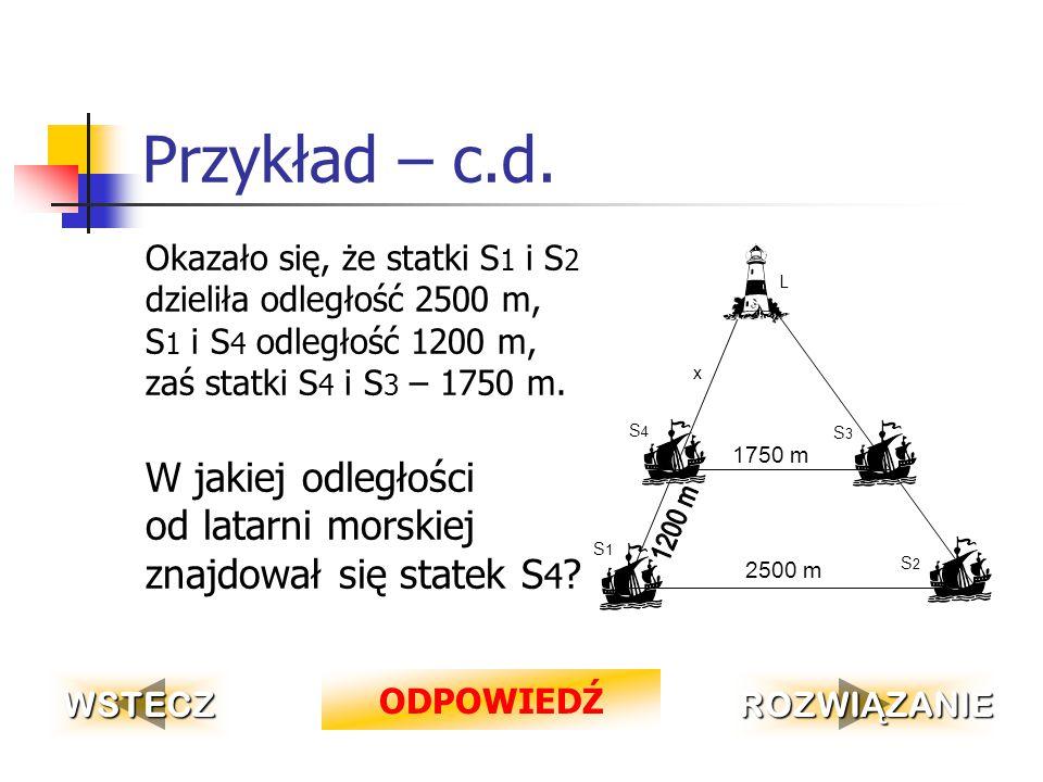 Przykład W celu zmierzenia odległości od statku S 1 do miejsca latarni morskiej, ustawiono na morzu jeszcze trzy dodatkowe jednostki S 2, S 3, S 4 w taki sposób, jak na rysunku (patrz następny slajd).