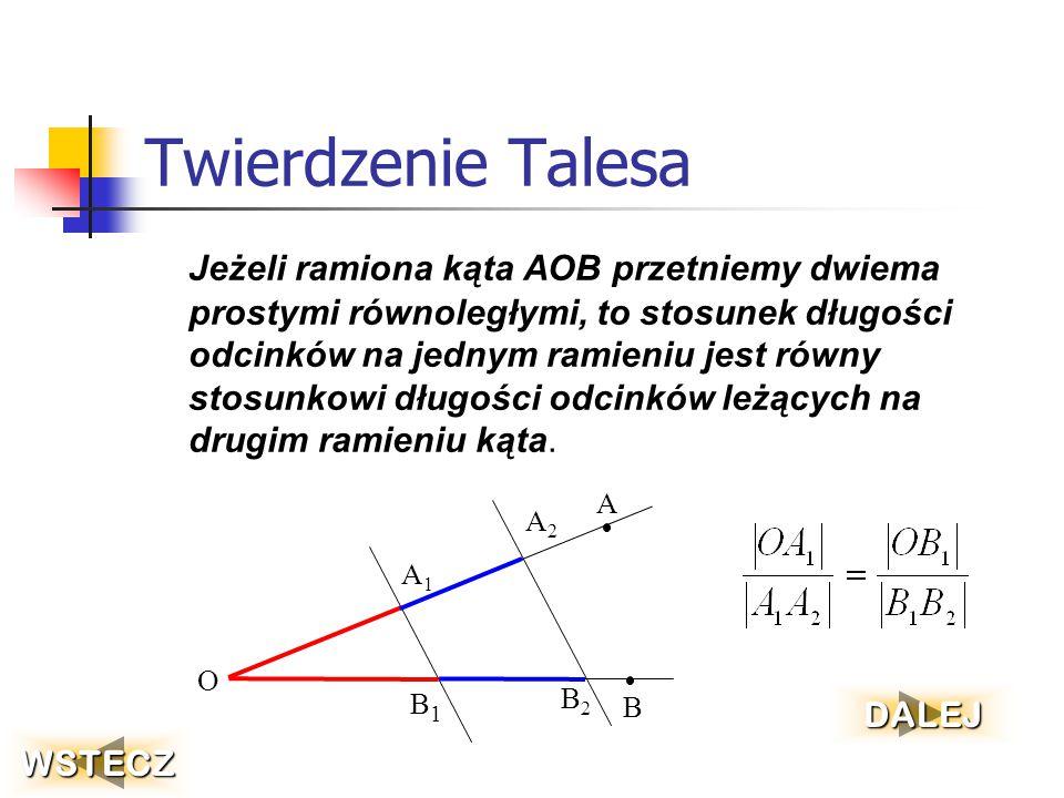 Twierdzenie Talesa Jeżeli ramiona kąta AOB przetniemy dwiema prostymi równoległymi, to stosunek długości odcinków na jednym ramieniu jest równy stosunkowi długości odcinków leżących na drugim ramieniu kąta.