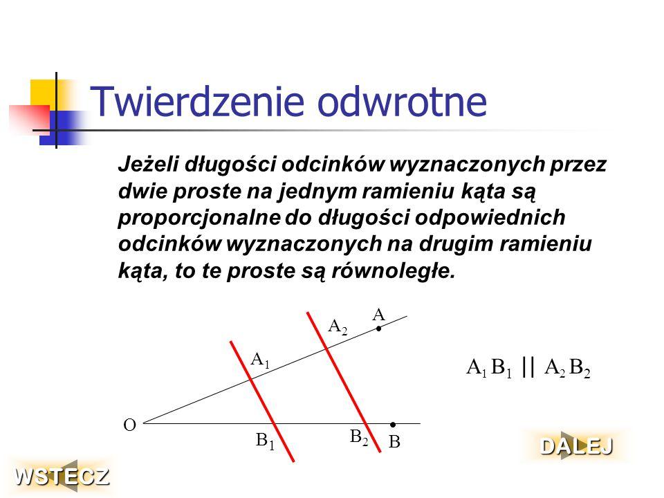 Twierdzenie odwrotne Jeżeli długości odcinków wyznaczonych przez dwie proste na jednym ramieniu kąta są proporcjonalne do długości odpowiednich odcinków wyznaczonych na drugim ramieniu kąta, to te proste są równoległe.