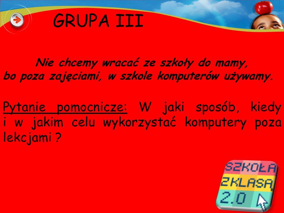 GRUPA III Nie chcemy wracać ze szkoły do mamy, bo poza zajęciami, w szkole komputerów używamy.
